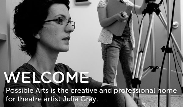 Possible Arts is the creative and professional home for theatre artist Julia Gray.